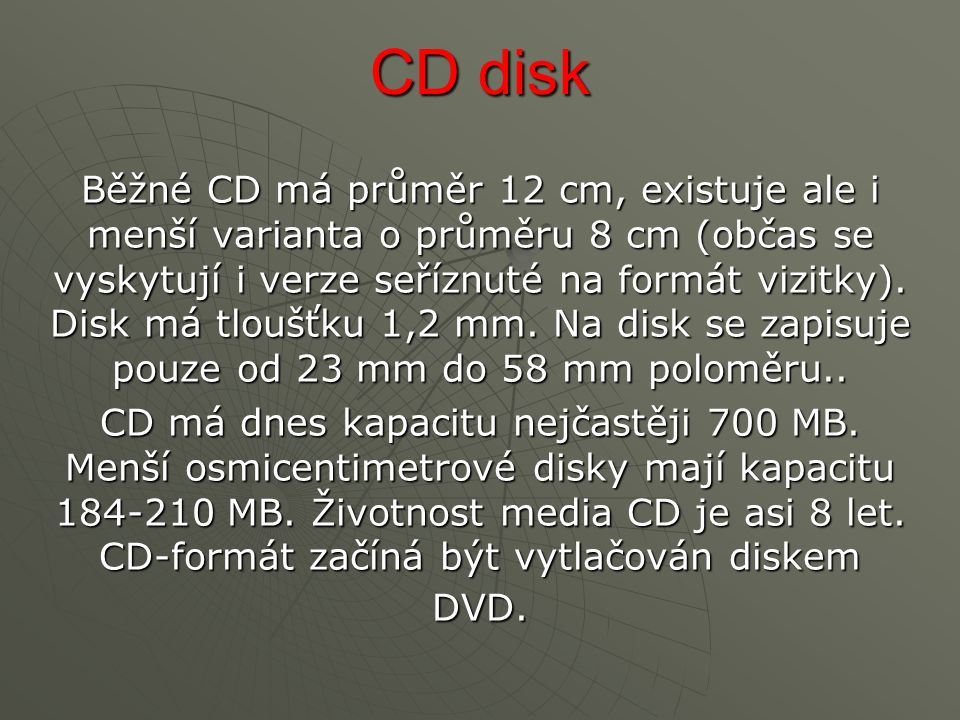 CD disk Běžné CD má průměr 12 cm, existuje ale i menší varianta o průměru 8 cm (občas se vyskytují i verze seříznuté na formát vizitky).