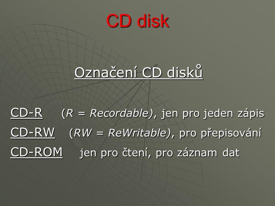 CD disk Označení CD disků CD-R (R = Recordable), jen pro jeden zápis CD-RW (RW = ReWritable), pro přepisování CD-ROM jen pro čtení, pro záznam dat