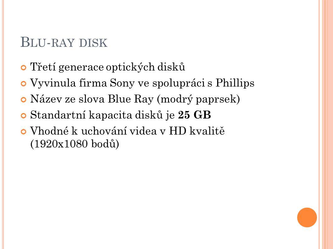 B LU - RAY DISK Třetí generace optických disků Vyvinula firma Sony ve spolupráci s Phillips Název ze slova Blue Ray (modrý paprsek) Standartní kapacita disků je 25 GB Vhodné k uchování videa v HD kvalitě (1920x1080 bodů)