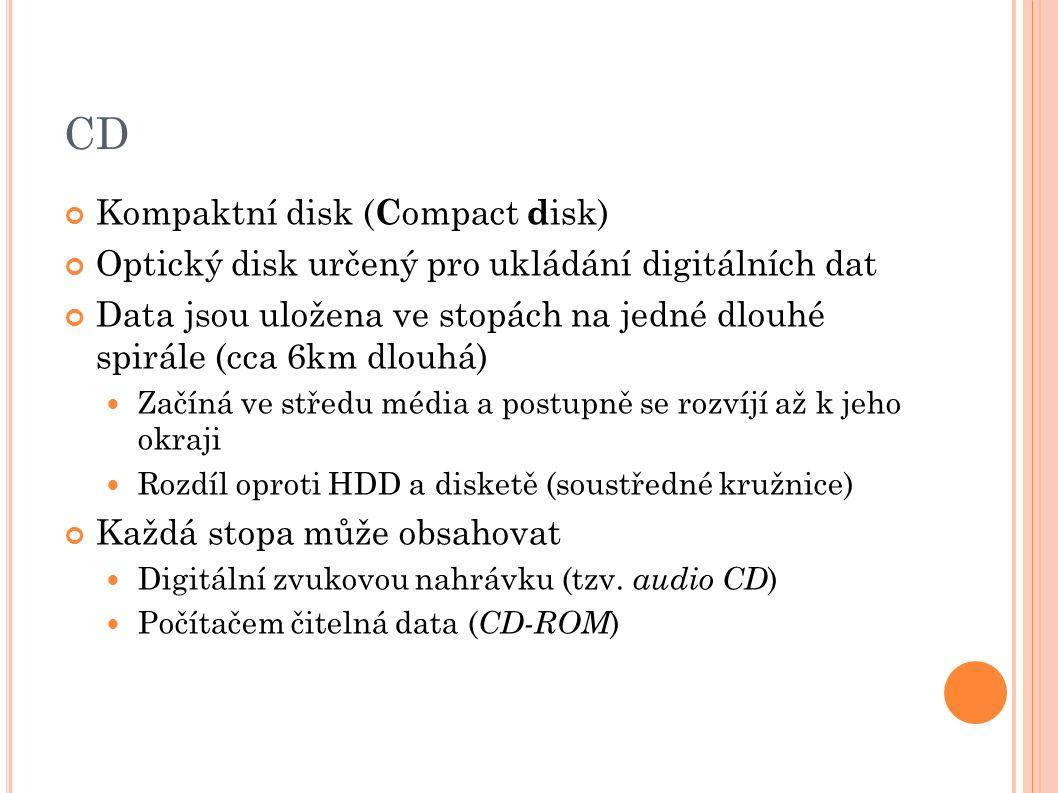 CD Kompaktní disk ( C ompact d isk) Optický disk určený pro ukládání digitálních dat Data jsou uložena ve stopách na jedné dlouhé spirále (cca 6km dlouhá) Začíná ve středu média a postupně se rozvíjí až k jeho okraji Rozdíl oproti HDD a disketě (soustředné kružnice) Každá stopa může obsahovat Digitální zvukovou nahrávku (tzv.