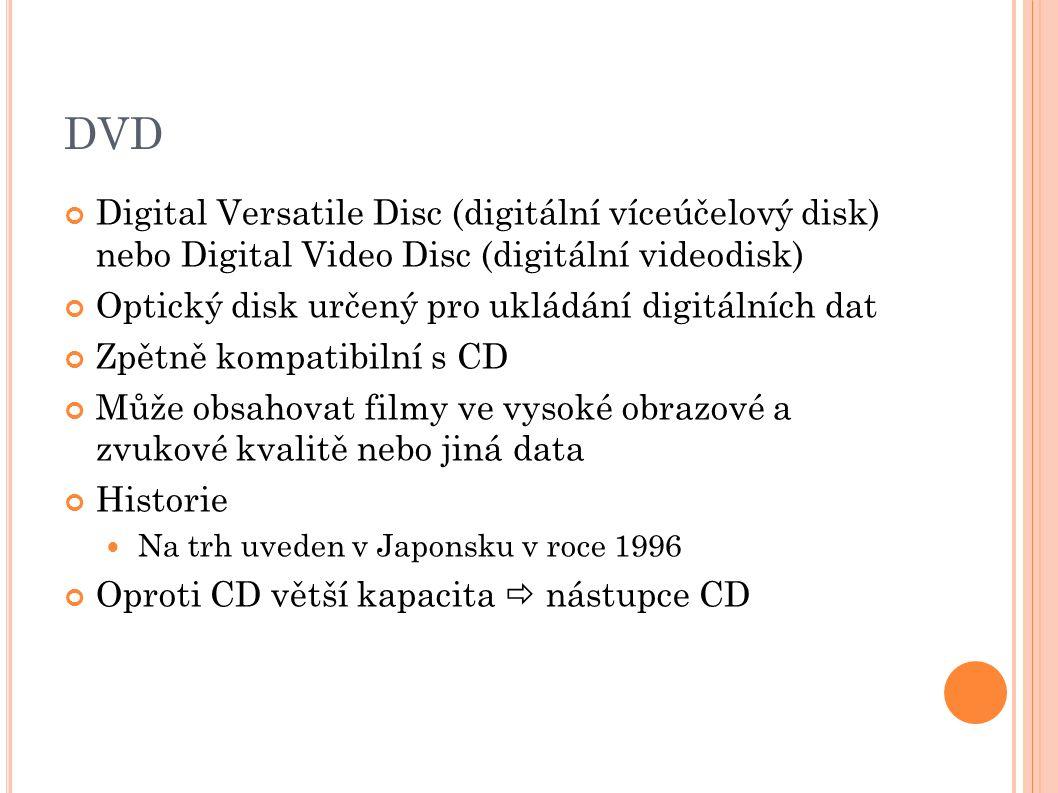 DVD Digital Versatile Disc (digitální víceúčelový disk) nebo Digital Video Disc (digitální videodisk) Optický disk určený pro ukládání digitálních dat Zpětně kompatibilní s CD Může obsahovat filmy ve vysoké obrazové a zvukové kvalitě nebo jiná data Historie Na trh uveden v Japonsku v roce 1996 Oproti CD větší kapacita  nástupce CD