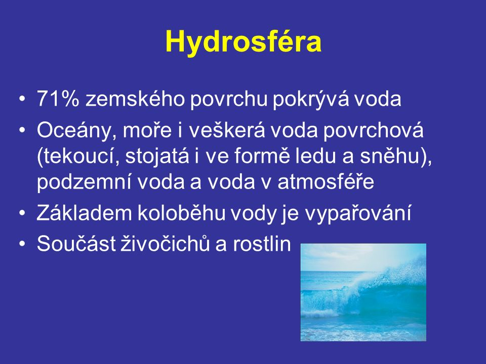 Hydrosféra 71% zemského povrchu pokrývá voda Oceány, moře i veškerá voda povrchová (tekoucí, stojatá i ve formě ledu a sněhu), podzemní voda a voda v atmosféře Základem koloběhu vody je vypařování Součást živočichů a rostlin