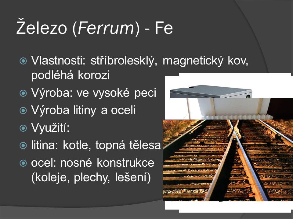 Železo (Ferrum) - Fe  Vlastnosti: stříbrolesklý, magnetický kov, podléhá korozi  Výroba: ve vysoké peci  Výroba litiny a oceli  Využití:  litina: kotle, topná tělesa  ocel: nosné konstrukce (koleje, plechy, lešení)