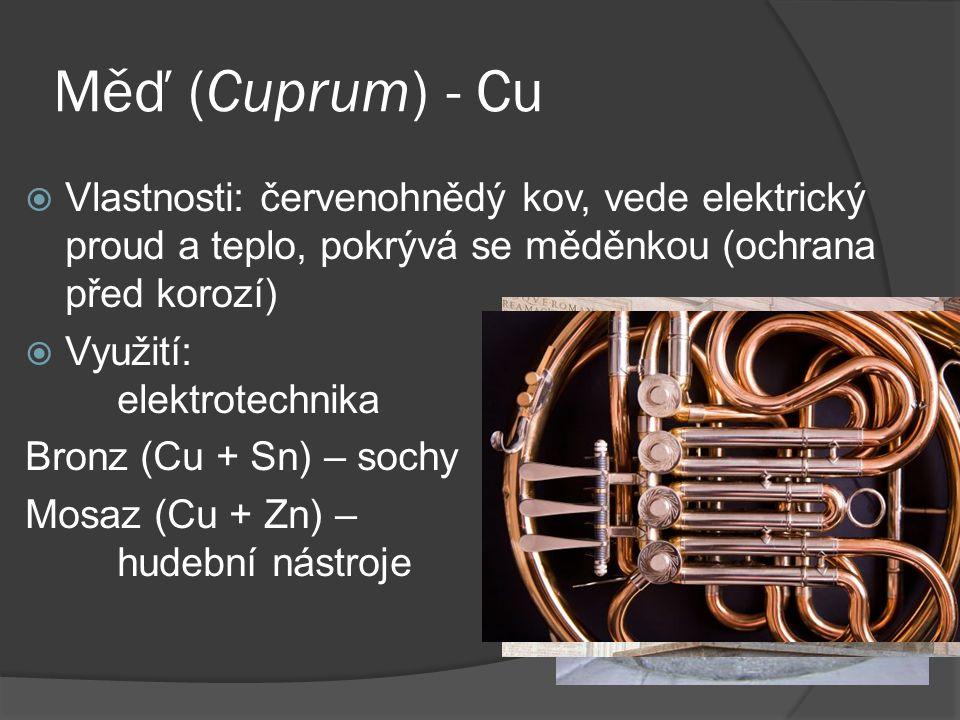 Měď (Cuprum) - Cu  Vlastnosti: červenohnědý kov, vede elektrický proud a teplo, pokrývá se měděnkou (ochrana před korozí)  Využití: elektrotechnika Bronz (Cu + Sn) – sochy Mosaz (Cu + Zn) – hudební nástroje