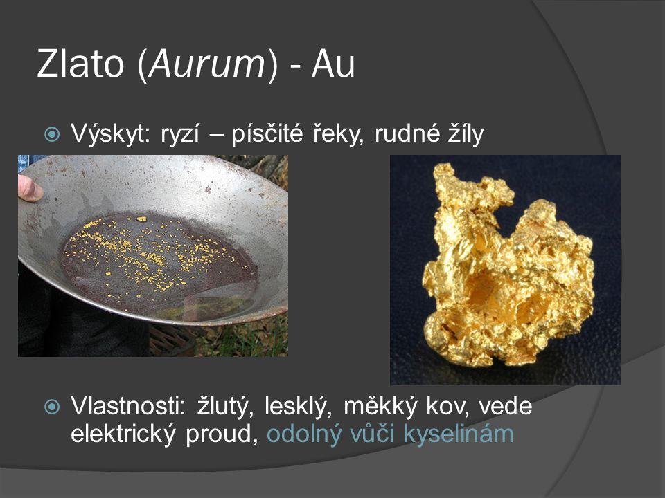 Zlato (Aurum) - Au  Výskyt: ryzí – písčité řeky, rudné žíly  Vlastnosti: žlutý, lesklý, měkký kov, vede elektrický proud, odolný vůči kyselinám