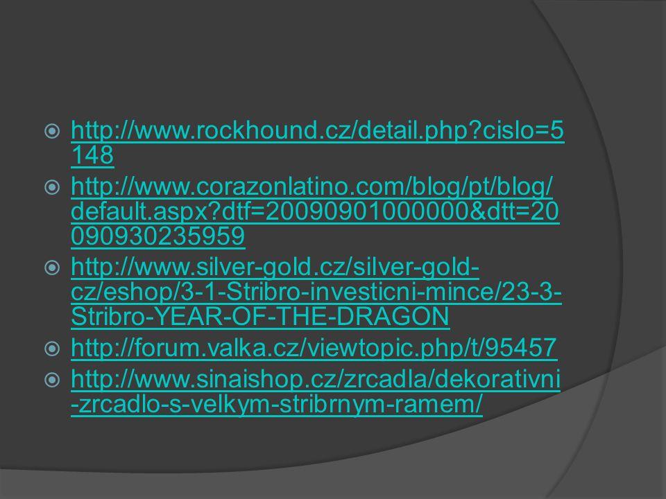  http://www.rockhound.cz/detail.php?cislo=5 148 http://www.rockhound.cz/detail.php?cislo=5 148  http://www.corazonlatino.com/blog/pt/blog/ default.aspx?dtf=20090901000000&dtt=20 090930235959 http://www.corazonlatino.com/blog/pt/blog/ default.aspx?dtf=20090901000000&dtt=20 090930235959  http://www.silver-gold.cz/silver-gold- cz/eshop/3-1-Stribro-investicni-mince/23-3- Stribro-YEAR-OF-THE-DRAGON http://www.silver-gold.cz/silver-gold- cz/eshop/3-1-Stribro-investicni-mince/23-3- Stribro-YEAR-OF-THE-DRAGON  http://forum.valka.cz/viewtopic.php/t/95457 http://forum.valka.cz/viewtopic.php/t/95457  http://www.sinaishop.cz/zrcadla/dekorativni -zrcadlo-s-velkym-stribrnym-ramem/ http://www.sinaishop.cz/zrcadla/dekorativni -zrcadlo-s-velkym-stribrnym-ramem/