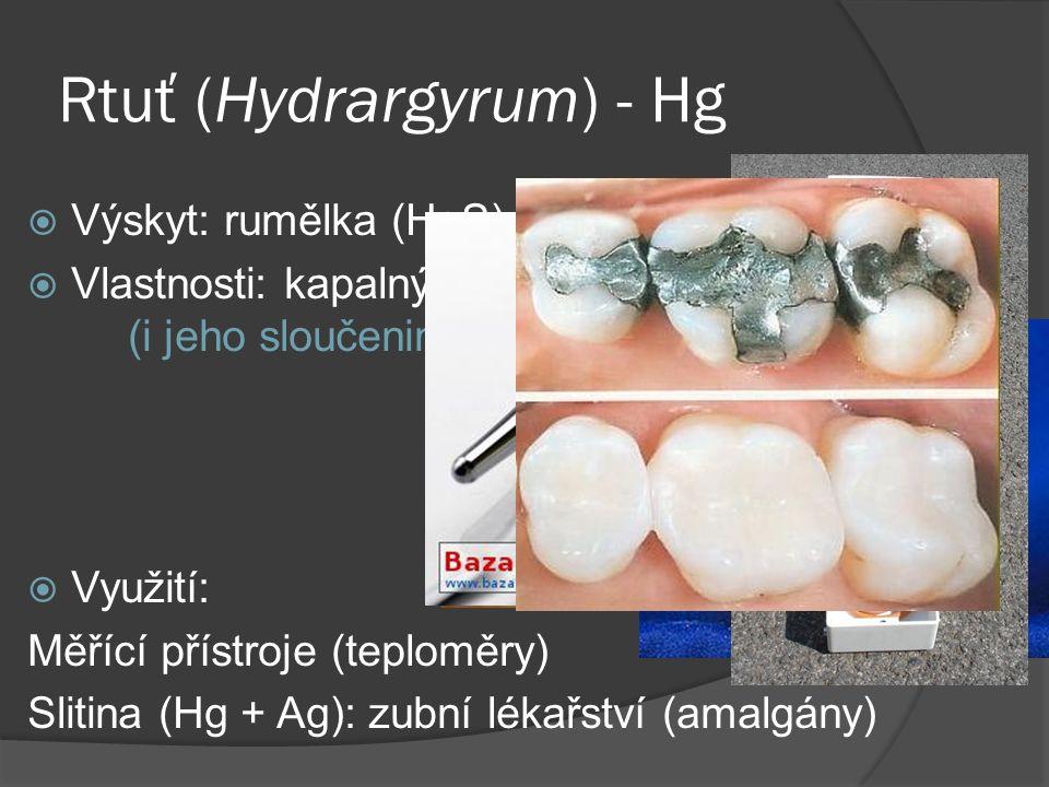 Rtuť (Hydrargyrum) - Hg  Výskyt: rumělka (HgS)  Vlastnosti: kapalný kov, stříbřitý, jedovatý (i jeho sloučeniny)  Využití: Měřící přístroje (teploměry) Slitina (Hg + Ag): zubní lékařství (amalgány)
