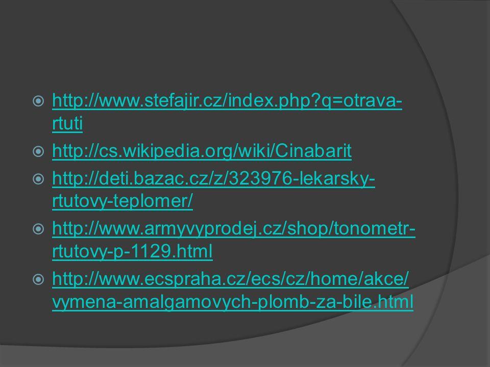  http://www.stefajir.cz/index.php q=otrava- rtuti http://www.stefajir.cz/index.php q=otrava- rtuti  http://cs.wikipedia.org/wiki/Cinabarit http://cs.wikipedia.org/wiki/Cinabarit  http://deti.bazac.cz/z/323976-lekarsky- rtutovy-teplomer/ http://deti.bazac.cz/z/323976-lekarsky- rtutovy-teplomer/  http://www.armyvyprodej.cz/shop/tonometr- rtutovy-p-1129.html http://www.armyvyprodej.cz/shop/tonometr- rtutovy-p-1129.html  http://www.ecspraha.cz/ecs/cz/home/akce/ vymena-amalgamovych-plomb-za-bile.html http://www.ecspraha.cz/ecs/cz/home/akce/ vymena-amalgamovych-plomb-za-bile.html