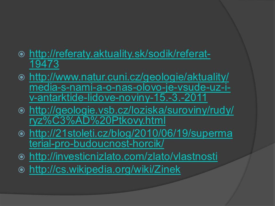 http://referaty.aktuality.sk/sodik/referat- 19473 http://referaty.aktuality.sk/sodik/referat- 19473  http://www.natur.cuni.cz/geologie/aktuality/ media-s-nami-a-o-nas-olovo-je-vsude-uz-i- v-antarktide-lidove-noviny-15.-3.-2011 http://www.natur.cuni.cz/geologie/aktuality/ media-s-nami-a-o-nas-olovo-je-vsude-uz-i- v-antarktide-lidove-noviny-15.-3.-2011  http://geologie.vsb.cz/loziska/suroviny/rudy/ ryz%C3%AD%20Ptkovy.html http://geologie.vsb.cz/loziska/suroviny/rudy/ ryz%C3%AD%20Ptkovy.html  http://21stoleti.cz/blog/2010/06/19/superma terial-pro-budoucnost-horcik/ http://21stoleti.cz/blog/2010/06/19/superma terial-pro-budoucnost-horcik/  http://investicnizlato.com/zlato/vlastnosti http://investicnizlato.com/zlato/vlastnosti  http://cs.wikipedia.org/wiki/Zinek http://cs.wikipedia.org/wiki/Zinek
