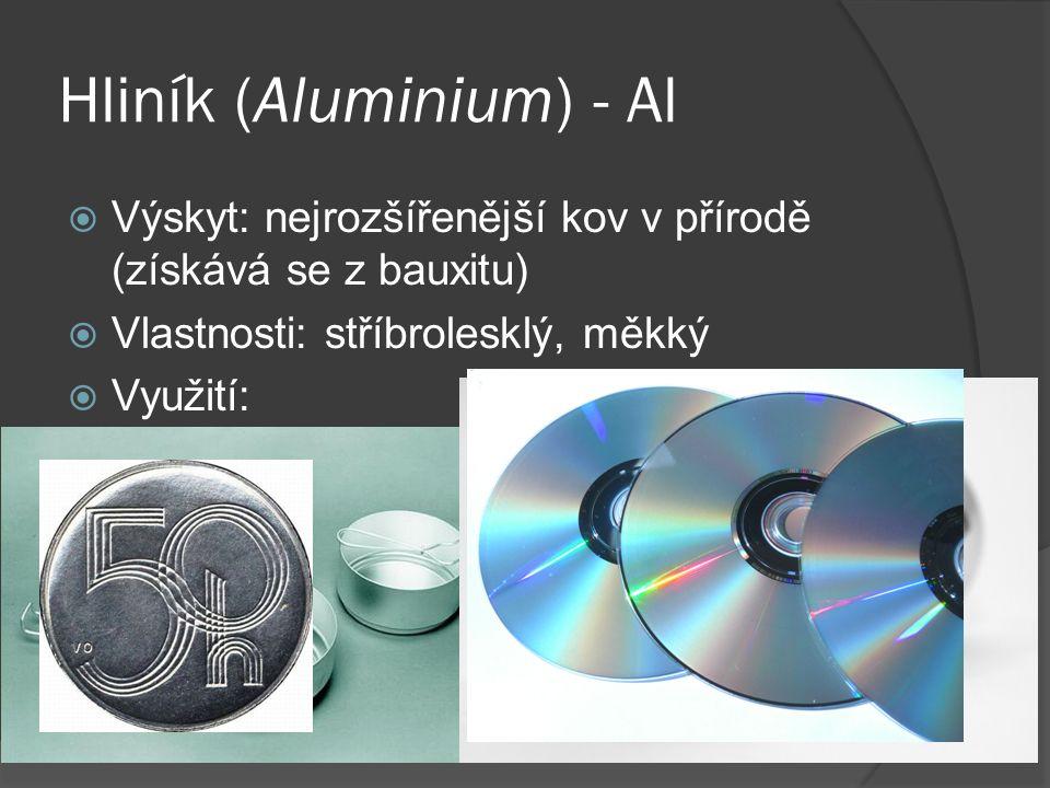 Hliník (Aluminium) - Al  Výskyt: nejrozšířenější kov v přírodě (získává se z bauxitu)  Vlastnosti: stříbrolesklý, měkký  Využití: