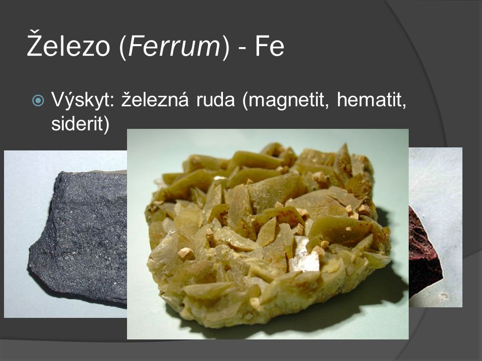 Železo (Ferrum) - Fe  Výskyt: železná ruda (magnetit, hematit, siderit)