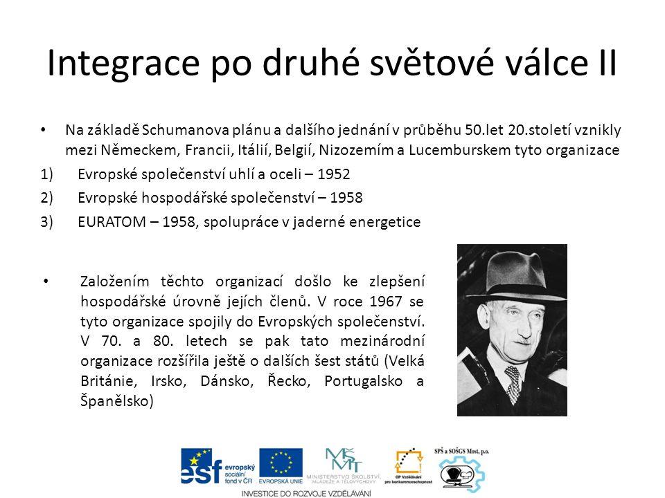 Integrace po druhé světové válce II Na základě Schumanova plánu a dalšího jednání v průběhu 50.let 20.století vznikly mezi Německem, Francii, Itálií, Belgií, Nizozemím a Lucemburskem tyto organizace 1)Evropské společenství uhlí a oceli – 1952 2)Evropské hospodářské společenství – 1958 3)EURATOM – 1958, spolupráce v jaderné energetice Založením těchto organizací došlo ke zlepšení hospodářské úrovně jejích členů.