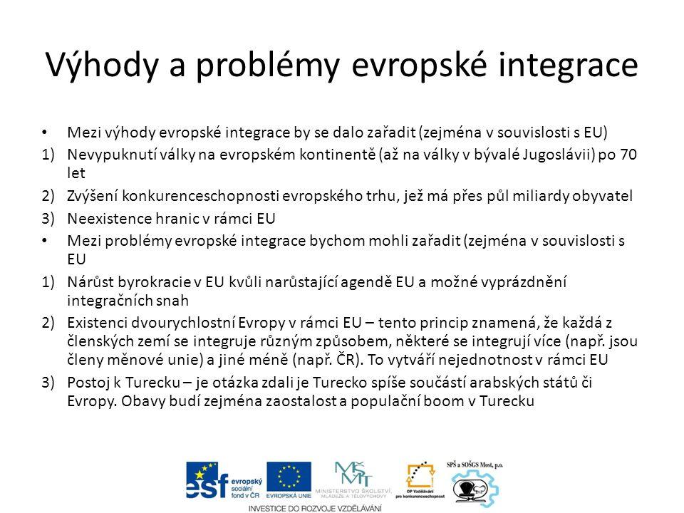 Výhody a problémy evropské integrace Mezi výhody evropské integrace by se dalo zařadit (zejména v souvislosti s EU) 1)Nevypuknutí války na evropském kontinentě (až na války v bývalé Jugoslávii) po 70 let 2)Zvýšení konkurenceschopnosti evropského trhu, jež má přes půl miliardy obyvatel 3)Neexistence hranic v rámci EU Mezi problémy evropské integrace bychom mohli zařadit (zejména v souvislosti s EU 1)Nárůst byrokracie v EU kvůli narůstající agendě EU a možné vyprázdnění integračních snah 2)Existenci dvourychlostní Evropy v rámci EU – tento princip znamená, že každá z členských zemí se integruje různým způsobem, některé se integrují více (např.