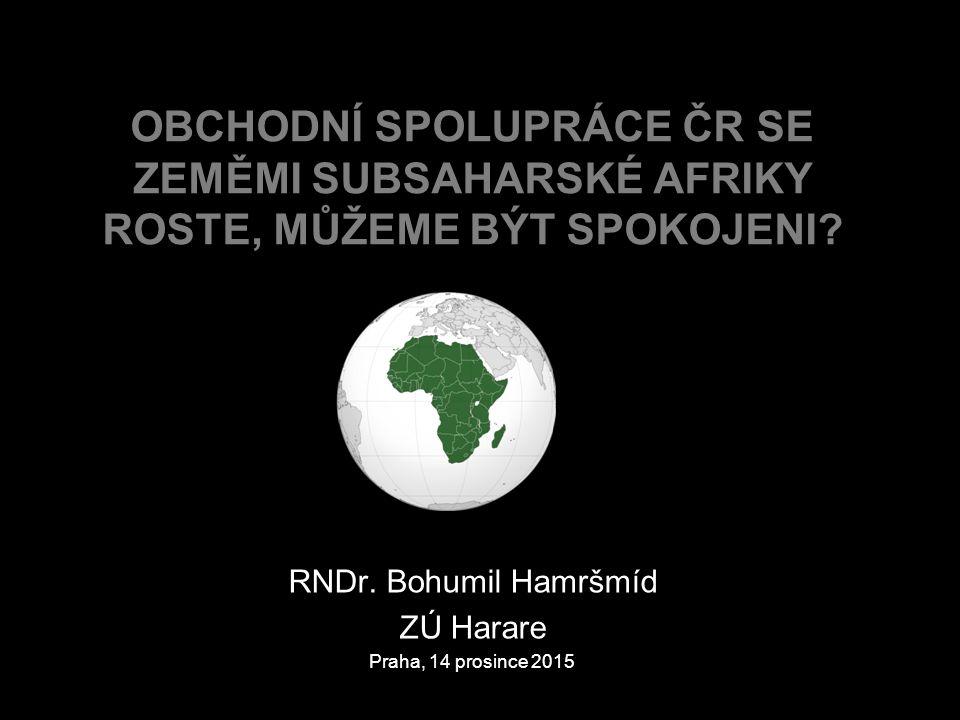 RNDr. Bohumil Hamršmíd ZÚ Harare Praha, 14 prosince 2015 OBCHODNÍ SPOLUPRÁCE ČR SE ZEMĚMI SUBSAHARSKÉ AFRIKY ROSTE, MŮŽEME BÝT SPOKOJENI?