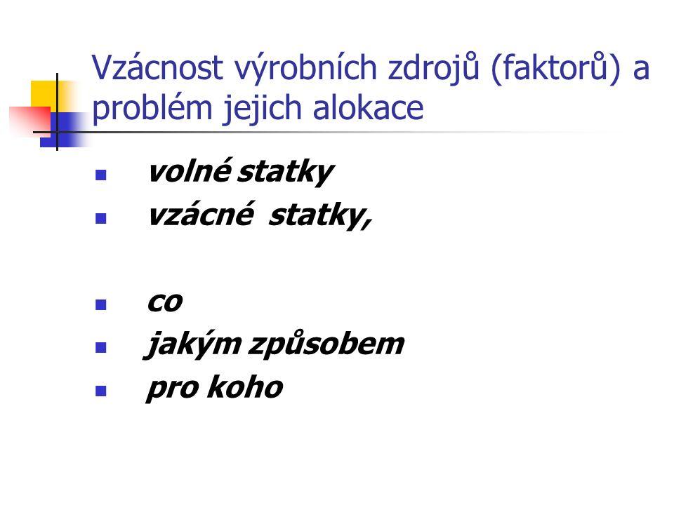 Vzácnost výrobních zdrojů (faktorů) a problém jejich alokace volné statky vzácné statky, co jakým způsobem pro koho