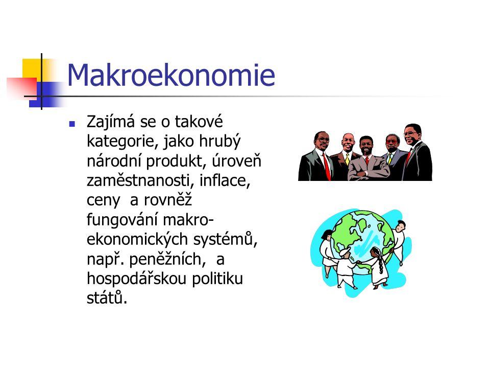 Makroekonomie Zajímá se o takové kategorie, jako hrubý národní produkt, úroveň zaměstnanosti, inflace, ceny a rovněž fungování makro- ekonomických systémů, např.