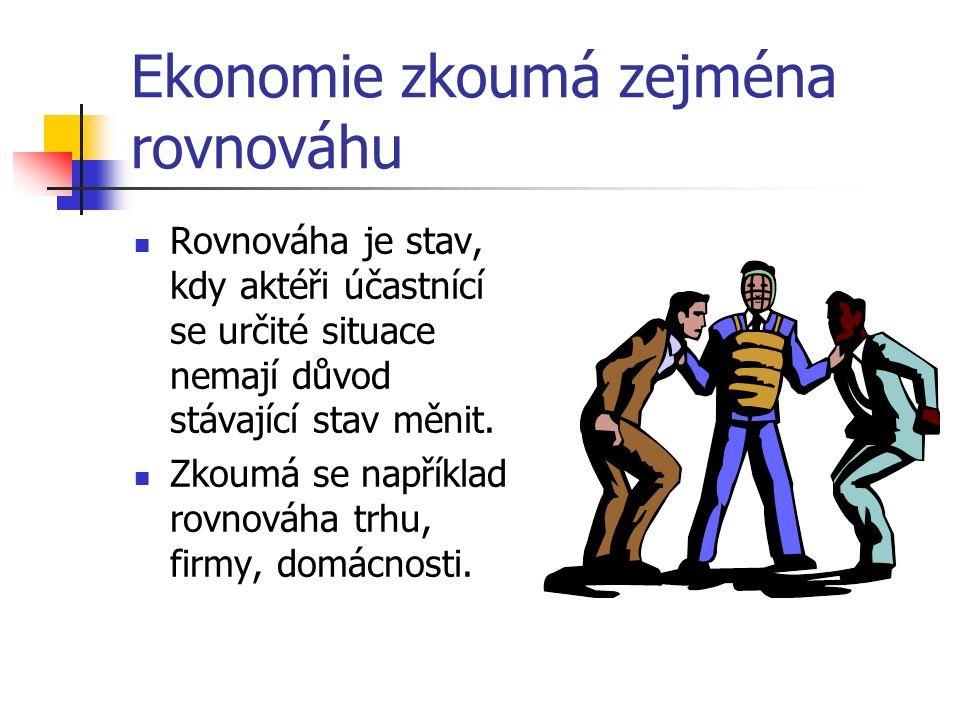 Ekonomie zkoumá zejména rovnováhu Rovnováha je stav, kdy aktéři účastnící se určité situace nemají důvod stávající stav měnit.