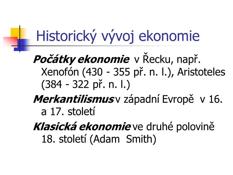Historický vývoj ekonomie Počátky ekonomie v Řecku, např. Xenofón (430 - 355 př. n. l.), Aristoteles (384 - 322 př. n. l.) Merkantilismus v západní Ev