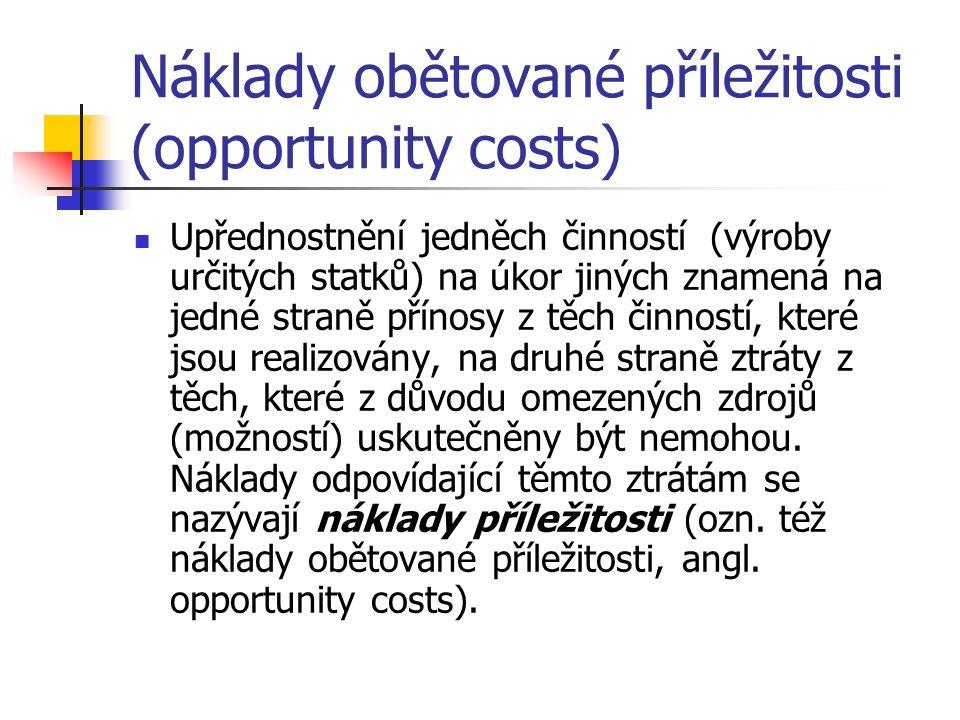 Náklady obětované příležitosti (opportunity costs) Upřednostnění jedněch činností (výroby určitých statků) na úkor jiných znamená na jedné straně přínosy z těch činností, které jsou realizovány, na druhé straně ztráty z těch, které z důvodu omezených zdrojů (možností) uskutečněny být nemohou.