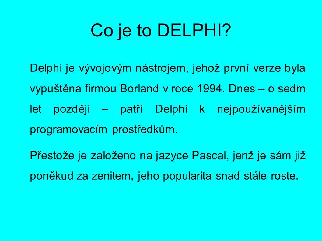 Co je to DELPHI? Delphi je vývojovým nástrojem, jehož první verze byla vypuštěna firmou Borland v roce 1994. Dnes – o sedm let později – patří Delphi
