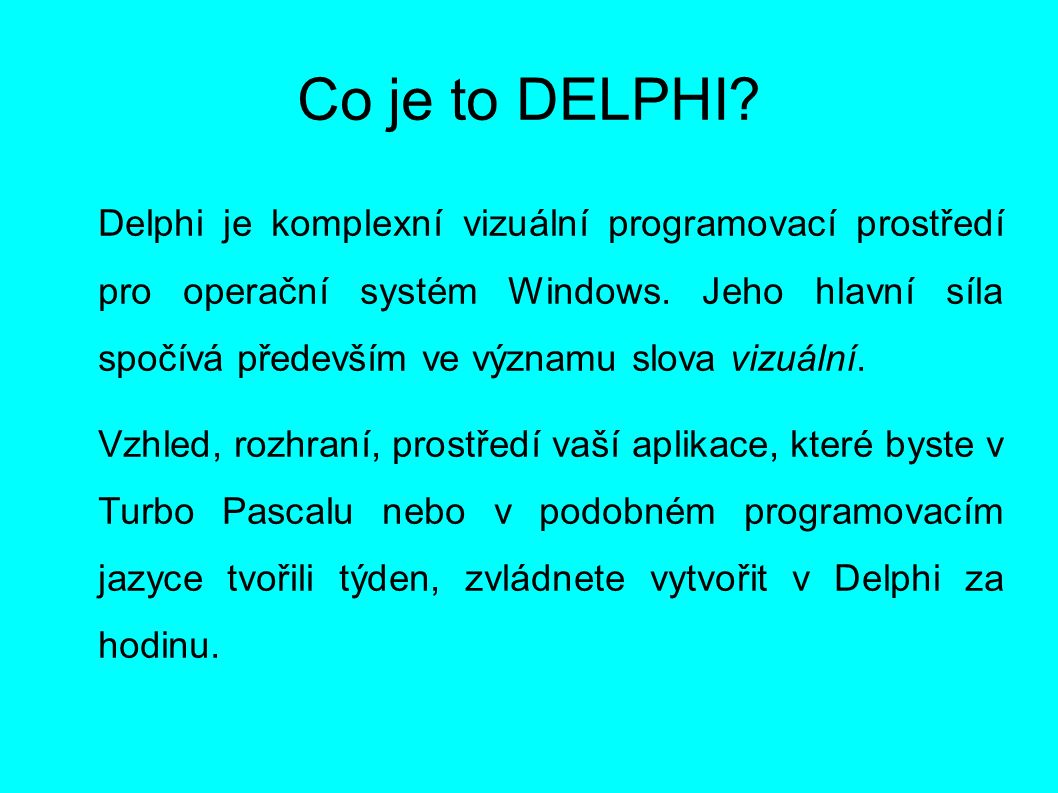 Co je to DELPHI? Delphi je komplexní vizuální programovací prostředí pro operační systém Windows. Jeho hlavní síla spočívá především ve významu slova