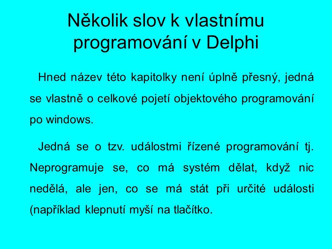 Několik slov k vlastnímu programování v Delphi Hned název této kapitolky není úplně přesný, jedná se vlastně o celkové pojetí objektového programování po windows.