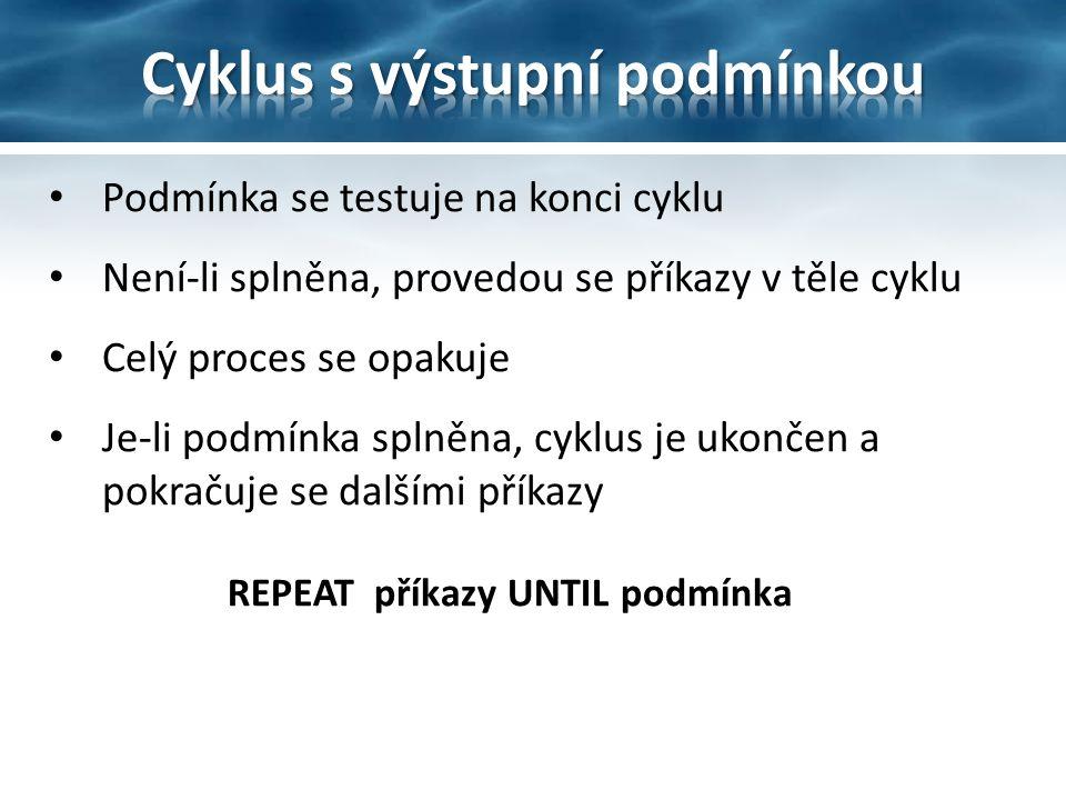 Podmínka se testuje na konci cyklu Není-li splněna, provedou se příkazy v těle cyklu Celý proces se opakuje Je-li podmínka splněna, cyklus je ukončen a pokračuje se dalšími příkazy REPEAT příkazy UNTIL podmínka
