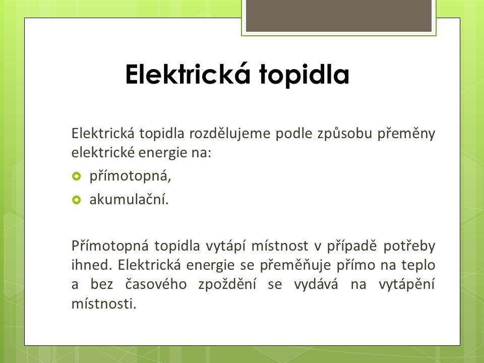 Elektrická topidla Elektrická topidla rozdělujeme podle způsobu přeměny elektrické energie na:  přímotopná,  akumulační.
