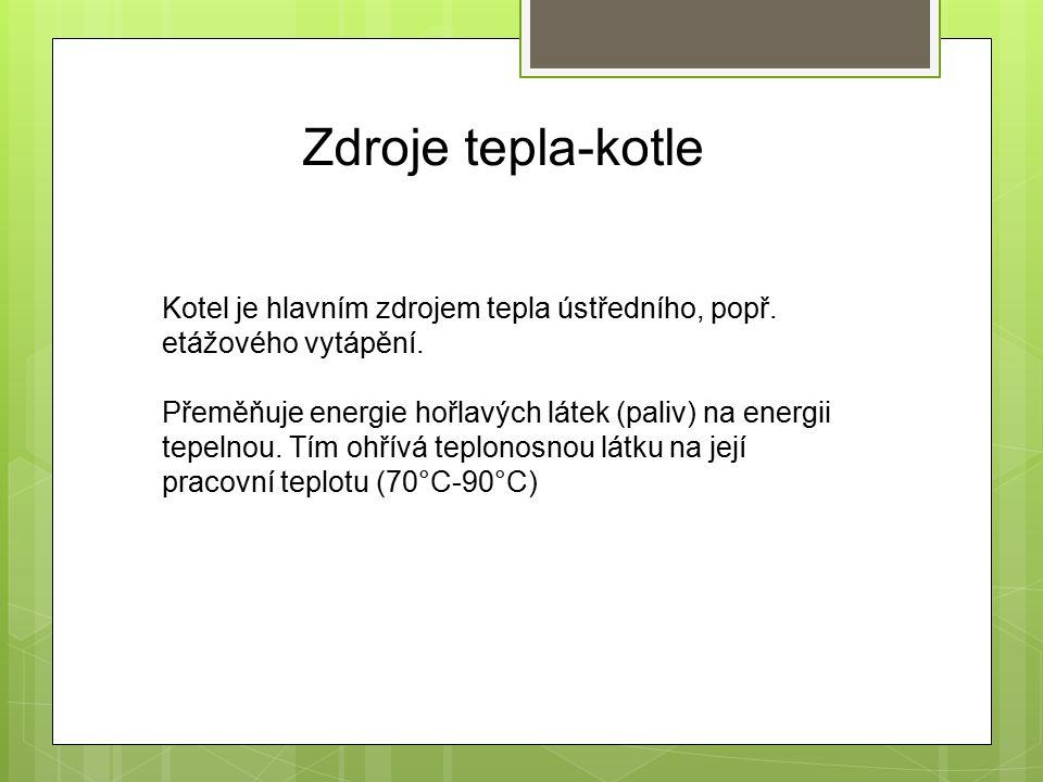 Zdroje tepla-kotle Kotel je hlavním zdrojem tepla ústředního, popř. etážového vytápění. Přeměňuje energie hořlavých látek (paliv) na energii tepelnou.