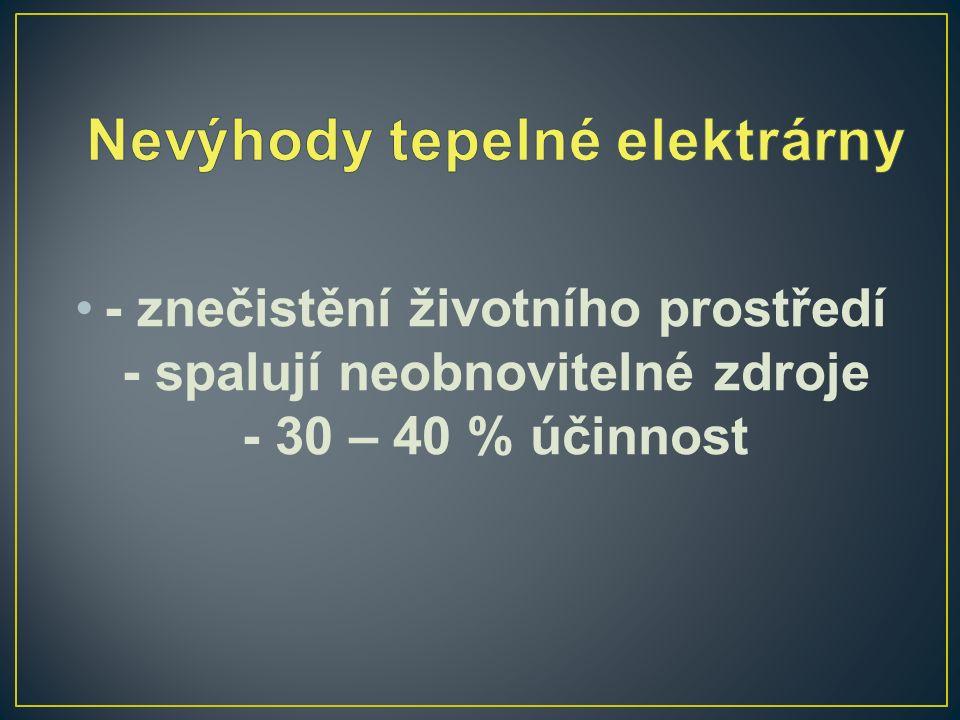 - znečistění životního prostředí - spalují neobnovitelné zdroje - 30 – 40 % účinnost