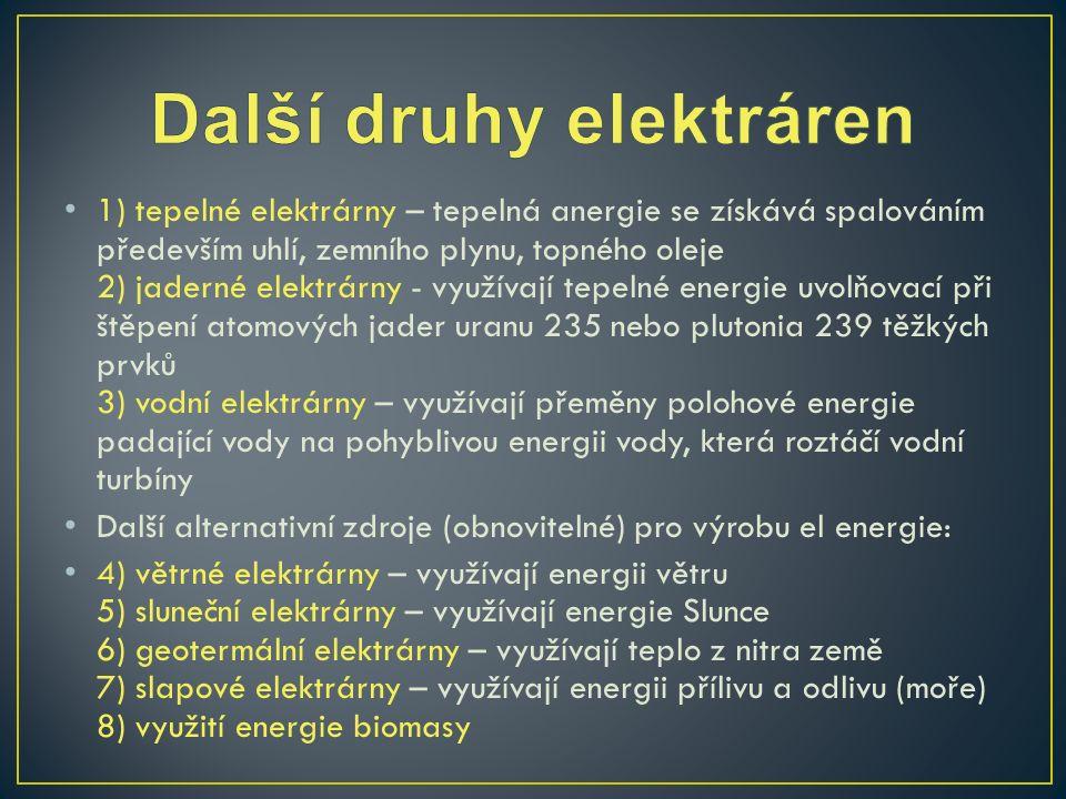 1) tepelné elektrárny – tepelná anergie se získává spalováním především uhlí, zemního plynu, topného oleje 2) jaderné elektrárny - využívají tepelné energie uvolňovací při štěpení atomových jader uranu 235 nebo plutonia 239 těžkých prvků 3) vodní elektrárny – využívají přeměny polohové energie padající vody na pohyblivou energii vody, která roztáčí vodní turbíny Další alternativní zdroje (obnovitelné) pro výrobu el energie: 4) větrné elektrárny – využívají energii větru 5) sluneční elektrárny – využívají energie Slunce 6) geotermální elektrárny – využívají teplo z nitra země 7) slapové elektrárny – využívají energii přílivu a odlivu (moře) 8) využití energie biomasy