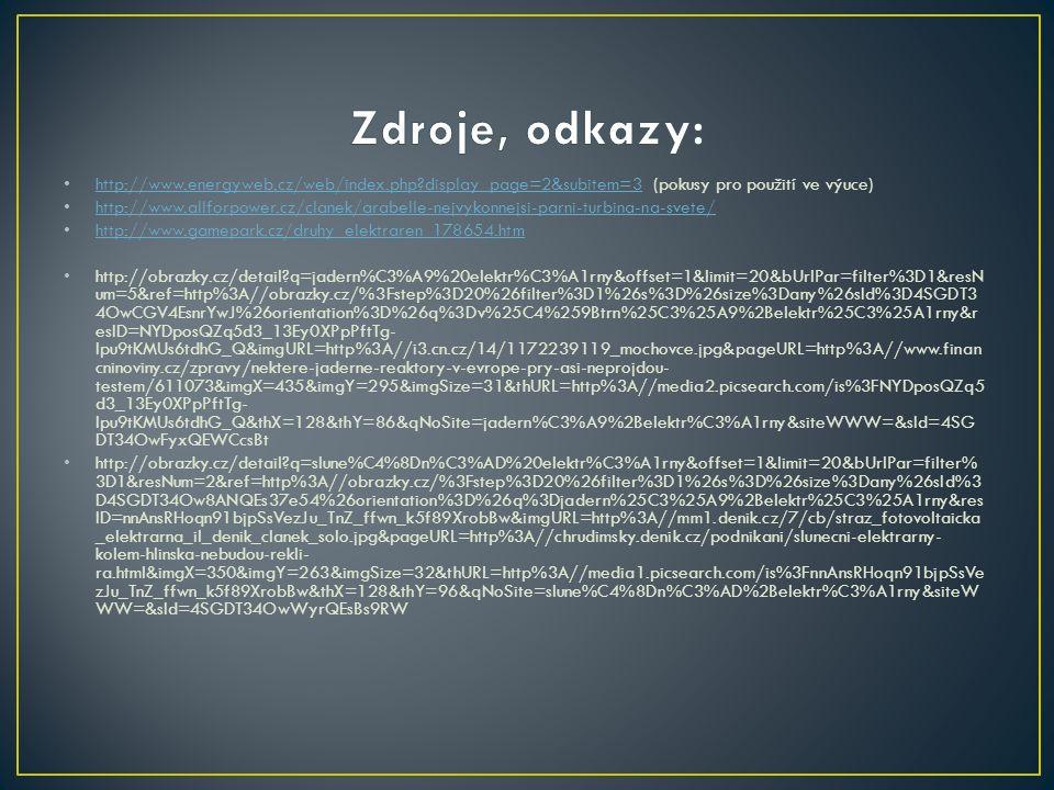 http://www.energyweb.cz/web/index.php?display_page=2&subitem=3 (pokusy pro použití ve výuce) http://www.energyweb.cz/web/index.php?display_page=2&subitem=3 http://www.allforpower.cz/clanek/arabelle-nejvykonnejsi-parni-turbina-na-svete/ http://www.gamepark.cz/druhy_elektraren_178654.htm http://obrazky.cz/detail?q=jadern%C3%A9%20elektr%C3%A1rny&offset=1&limit=20&bUrlPar=filter%3D1&resN um=5&ref=http%3A//obrazky.cz/%3Fstep%3D20%26filter%3D1%26s%3D%26size%3Dany%26sId%3D4SGDT3 4OwCGV4EsnrYwJ%26orientation%3D%26q%3Dv%25C4%259Btrn%25C3%25A9%2Belektr%25C3%25A1rny&r esID=NYDposQZq5d3_13Ey0XPpPftTg- Ipu9tKMUs6tdhG_Q&imgURL=http%3A//i3.cn.cz/14/1172239119_mochovce.jpg&pageURL=http%3A//www.finan cninoviny.cz/zpravy/nektere-jaderne-reaktory-v-evrope-pry-asi-neprojdou- testem/611073&imgX=435&imgY=295&imgSize=31&thURL=http%3A//media2.picsearch.com/is%3FNYDposQZq5 d3_13Ey0XPpPftTg- Ipu9tKMUs6tdhG_Q&thX=128&thY=86&qNoSite=jadern%C3%A9%2Belektr%C3%A1rny&siteWWW=&sId=4SG DT34OwFyxQEWCcsBt http://obrazky.cz/detail?q=slune%C4%8Dn%C3%AD%20elektr%C3%A1rny&offset=1&limit=20&bUrlPar=filter% 3D1&resNum=2&ref=http%3A//obrazky.cz/%3Fstep%3D20%26filter%3D1%26s%3D%26size%3Dany%26sId%3 D4SGDT34Ow8ANQEs37e54%26orientation%3D%26q%3Djadern%25C3%25A9%2Belektr%25C3%25A1rny&res ID=nnAnsRHoqn91bjpSsVezJu_TnZ_ffwn_k5f89XrobBw&imgURL=http%3A//mm1.denik.cz/7/cb/straz_fotovoltaicka _elektrarna_il_denik_clanek_solo.jpg&pageURL=http%3A//chrudimsky.denik.cz/podnikani/slunecni-elektrarny- kolem-hlinska-nebudou-rekli- ra.html&imgX=350&imgY=263&imgSize=32&thURL=http%3A//media1.picsearch.com/is%3FnnAnsRHoqn91bjpSsVe zJu_TnZ_ffwn_k5f89XrobBw&thX=128&thY=96&qNoSite=slune%C4%8Dn%C3%AD%2Belektr%C3%A1rny&siteW WW=&sId=4SGDT34OwWyrQEsBs9RW