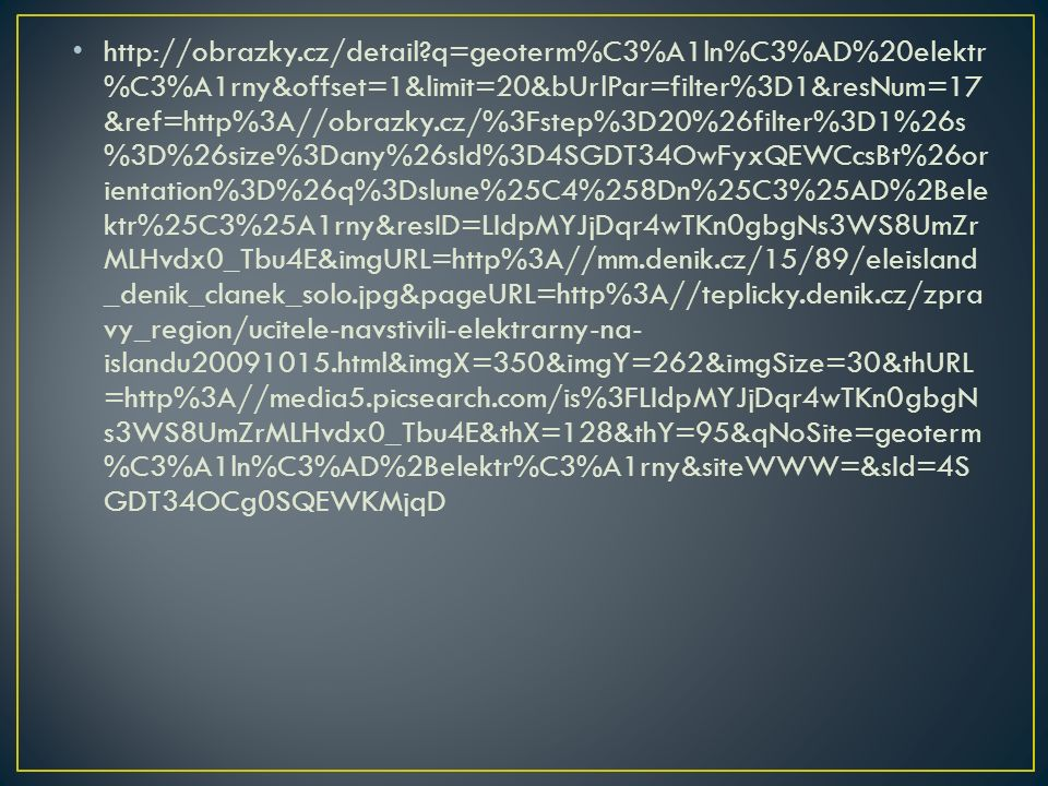 http://obrazky.cz/detail q=geoterm%C3%A1ln%C3%AD%20elektr %C3%A1rny&offset=1&limit=20&bUrlPar=filter%3D1&resNum=17 &ref=http%3A//obrazky.cz/%3Fstep%3D20%26filter%3D1%26s %3D%26size%3Dany%26sId%3D4SGDT34OwFyxQEWCcsBt%26or ientation%3D%26q%3Dslune%25C4%258Dn%25C3%25AD%2Bele ktr%25C3%25A1rny&resID=LIdpMYJjDqr4wTKn0gbgNs3WS8UmZr MLHvdx0_Tbu4E&imgURL=http%3A//mm.denik.cz/15/89/eleisland _denik_clanek_solo.jpg&pageURL=http%3A//teplicky.denik.cz/zpra vy_region/ucitele-navstivili-elektrarny-na- islandu20091015.html&imgX=350&imgY=262&imgSize=30&thURL =http%3A//media5.picsearch.com/is%3FLIdpMYJjDqr4wTKn0gbgN s3WS8UmZrMLHvdx0_Tbu4E&thX=128&thY=95&qNoSite=geoterm %C3%A1ln%C3%AD%2Belektr%C3%A1rny&siteWWW=&sId=4S GDT34OCg0SQEWKMjqD