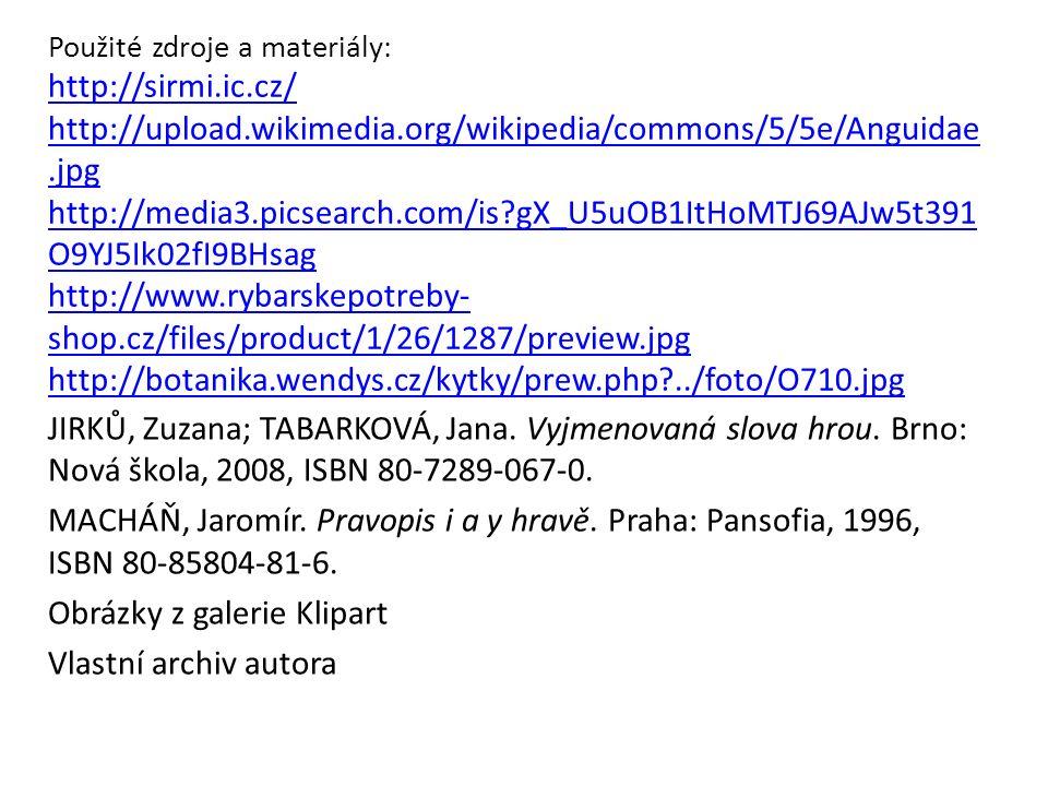 Použité zdroje a materiály: http://sirmi.ic.cz/ http://upload.wikimedia.org/wikipedia/commons/5/5e/Anguidae.jpg http://media3.picsearch.com/is gX_U5uOB1ItHoMTJ69AJw5t391 O9YJ5Ik02fI9BHsag http://www.rybarskepotreby- shop.cz/files/product/1/26/1287/preview.jpg http://botanika.wendys.cz/kytky/prew.php ../foto/O710.jpg http://sirmi.ic.cz/ http://upload.wikimedia.org/wikipedia/commons/5/5e/Anguidae.jpg http://media3.picsearch.com/is gX_U5uOB1ItHoMTJ69AJw5t391 O9YJ5Ik02fI9BHsag http://www.rybarskepotreby- shop.cz/files/product/1/26/1287/preview.jpg http://botanika.wendys.cz/kytky/prew.php ../foto/O710.jpg JIRKŮ, Zuzana; TABARKOVÁ, Jana.