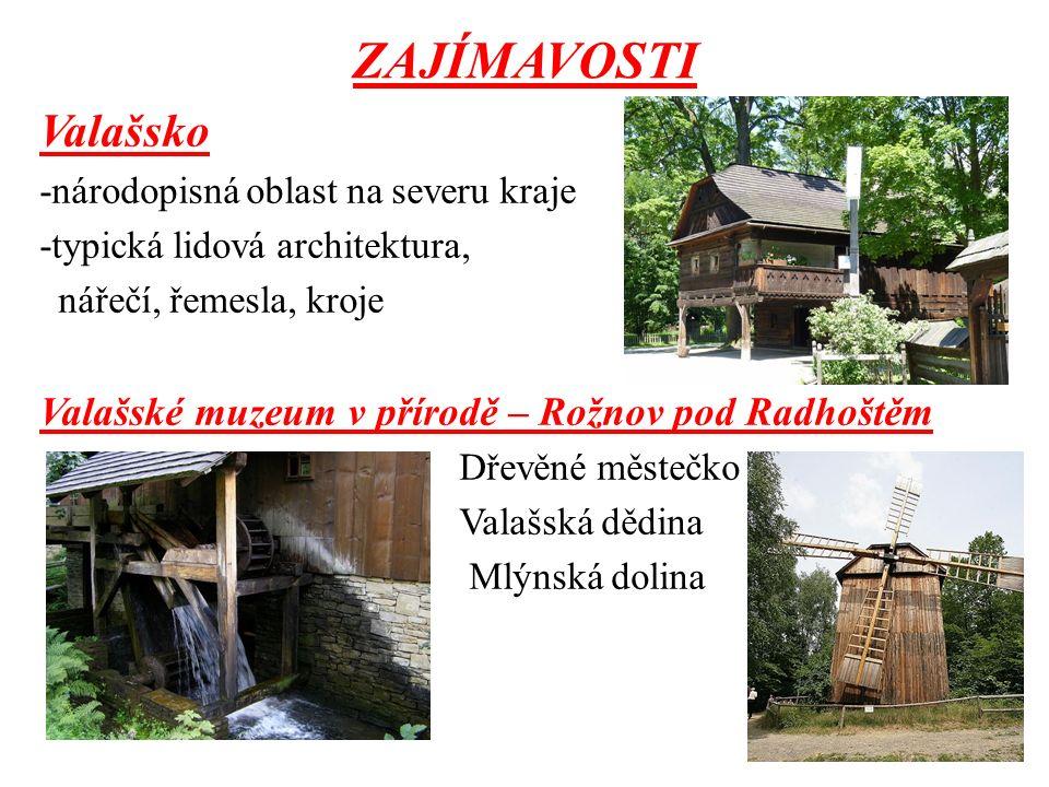 ZAJÍMAVOSTI Valašsko -národopisná oblast na severu kraje -typická lidová architektura, nářečí, řemesla, kroje Valašské muzeum v přírodě – Rožnov pod Radhoštěm Dřevěné městečko Valašská dědina Mlýnská dolina