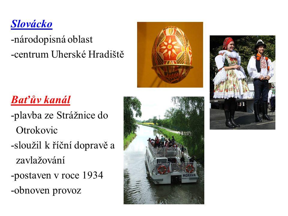 Slovácko -národopisná oblast -centrum Uherské Hradiště Baťův kanál -plavba ze Strážnice do Otrokovic -sloužil k říční dopravě a zavlažování -postaven v roce 1934 -obnoven provoz