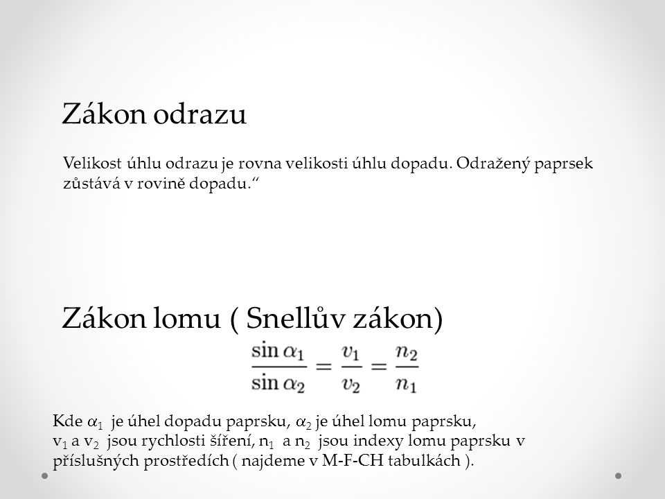 Zákon lomu ( Snellův zákon) Kde  1 je úhel dopadu paprsku,  2 je úhel lomu paprsku, v 1 a v 2 jsou rychlosti šíření, n 1 a n 2 jsou indexy lomu paprsku v příslušných prostředích ( najdeme v M-F-CH tabulkách ).