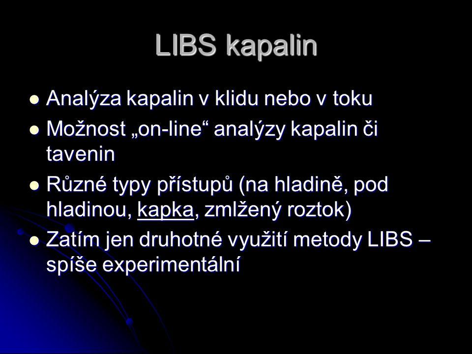 """LIBS kapalin Analýza kapalin v klidu nebo v toku Analýza kapalin v klidu nebo v toku Možnost """"on-line analýzy kapalin či tavenin Možnost """"on-line analýzy kapalin či tavenin Různé typy přístupů (na hladině, pod hladinou, kapka, zmlžený roztok) Různé typy přístupů (na hladině, pod hladinou, kapka, zmlžený roztok) Zatím jen druhotné využití metody LIBS – spíše experimentální Zatím jen druhotné využití metody LIBS – spíše experimentální"""