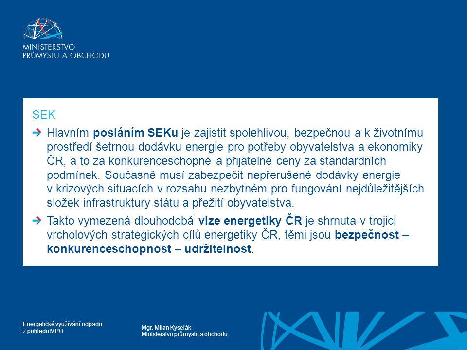 Mgr. Milan Kyselák Ministerstvo průmyslu a obchodu Energetické využívání odpadů z pohledu MPO SEK Hlavním posláním SEKu je zajistit spolehlivou, bezpe
