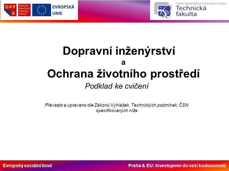 Evropský sociální fond Praha & EU: Investujeme do vaší budoucnosti Dopravní inženýrství a Ochrana životního prostředí Podklad ke cvičení Převzato a upraveno dle Zákonů Vyhlášek, Technických podmínek, ČSN specifikovaných níže