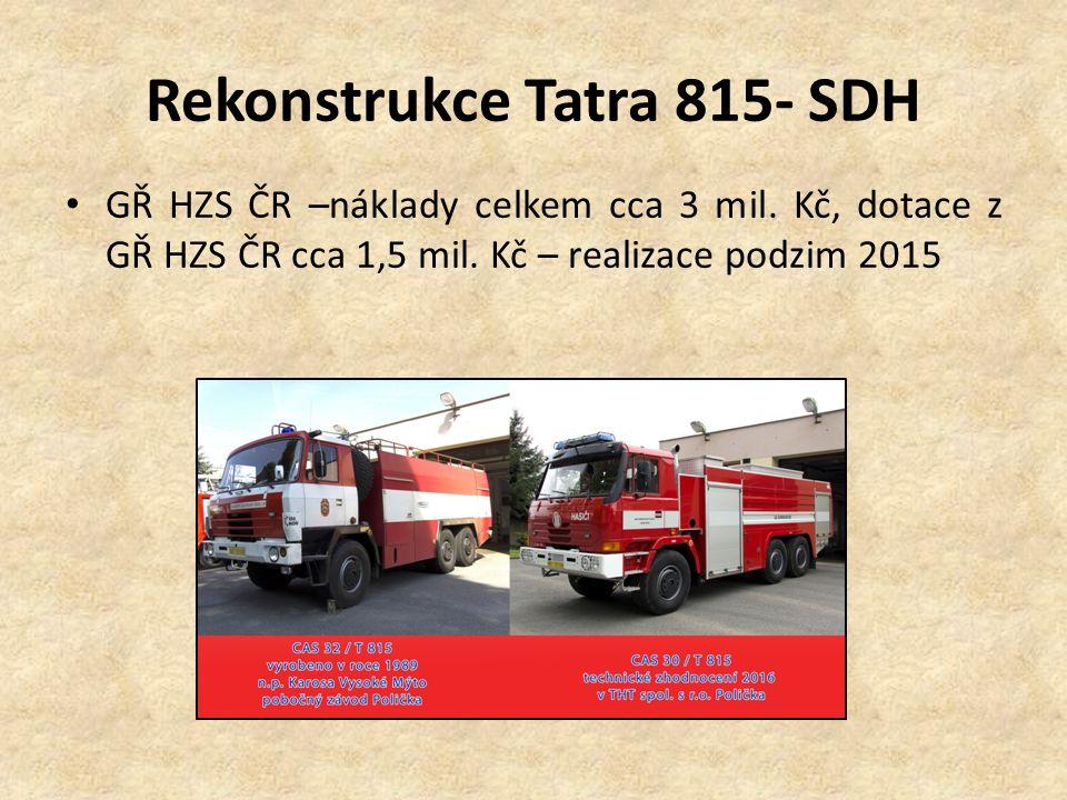 Rekonstrukce Tatra 815- SDH GŘ HZS ČR –náklady celkem cca 3 mil. Kč, dotace z GŘ HZS ČR cca 1,5 mil. Kč – realizace podzim 2015