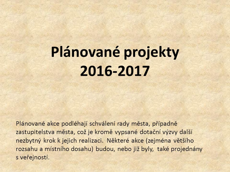 Plánované projekty 2016-2017 Plánované akce podléhají schválení rady města, případně zastupitelstva města, což je kromě vypsané dotační výzvy další ne