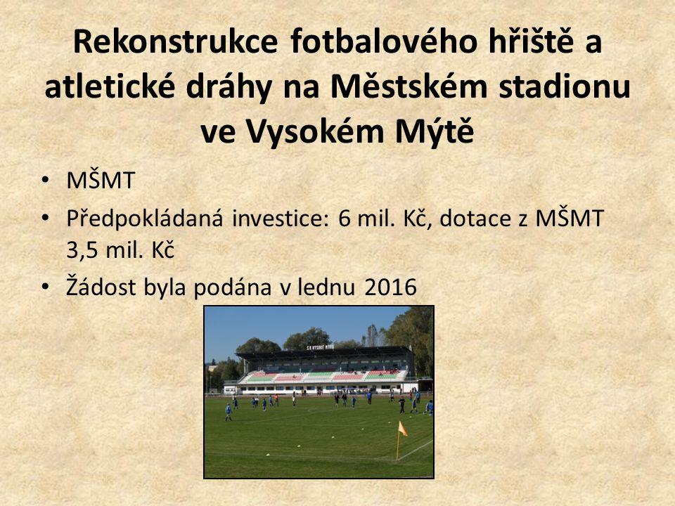 Rekonstrukce fotbalového hřiště a atletické dráhy na Městském stadionu ve Vysokém Mýtě MŠMT Předpokládaná investice: 6 mil. Kč, dotace z MŠMT 3,5 mil.