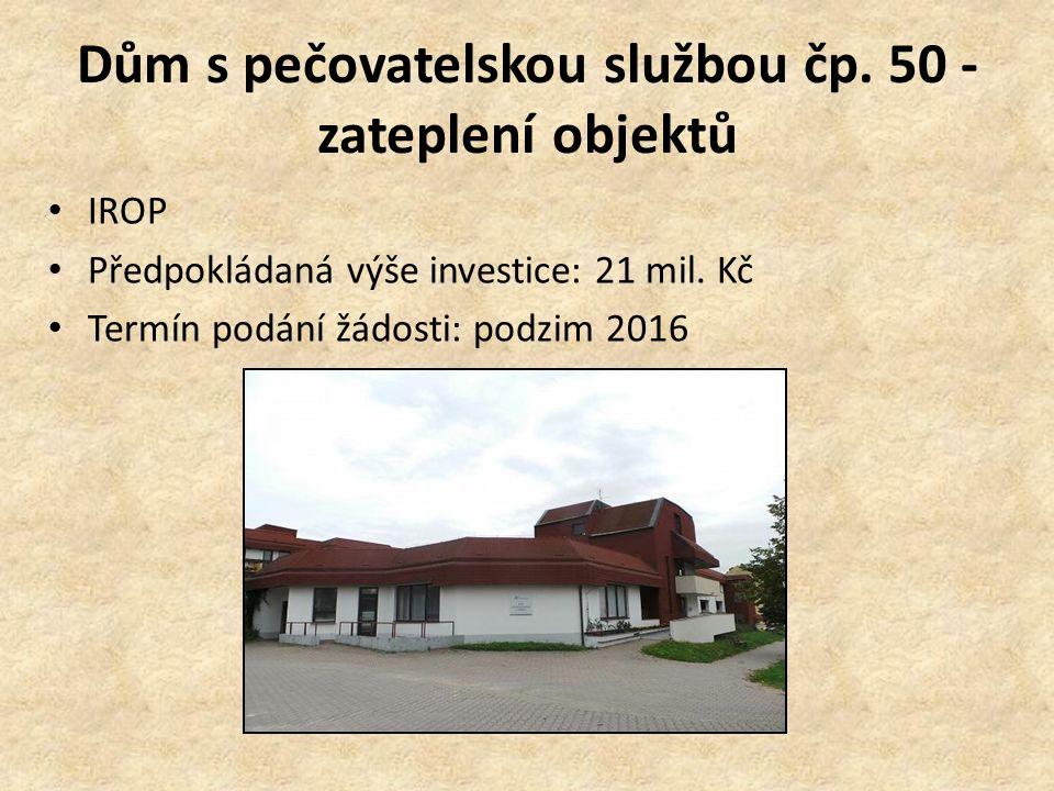 Dům s pečovatelskou službou čp. 50 - zateplení objektů IROP Předpokládaná výše investice: 21 mil. Kč Termín podání žádosti: podzim 2016