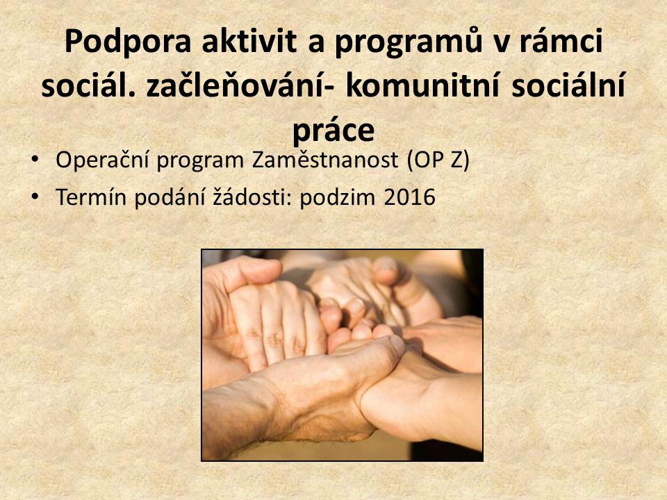 Podpora aktivit a programů v rámci sociál. začleňování- komunitní sociální práce Operační program Zaměstnanost (OP Z) Termín podání žádosti: podzim 20