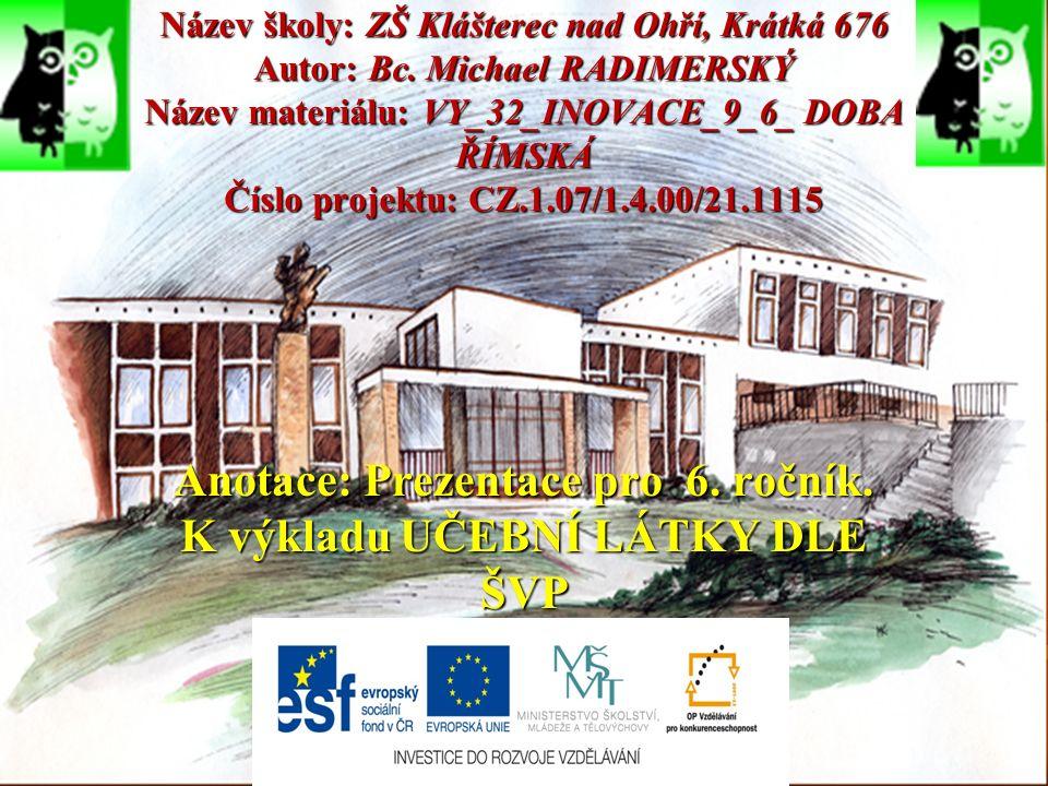 Název školy: ZŠ Klášterec nad Ohří, Krátká 676 Autor: Bc. Michael RADIMERSKÝ Název materiálu: VY_32_INOVACE_9_6_ DOBA ŘÍMSKÁ Číslo projektu: CZ.1.07/1