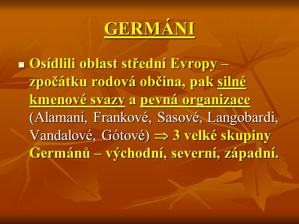 GERMÁNI Osídlili oblast střední Evropy – zpočátku rodová občina, pak silné kmenové svazy a pevná organizace (Alamani, Frankové, Sasové, Langobardi, Vandalové, Gótové)  3 velké skupiny Germánů – východní, severní, západní.