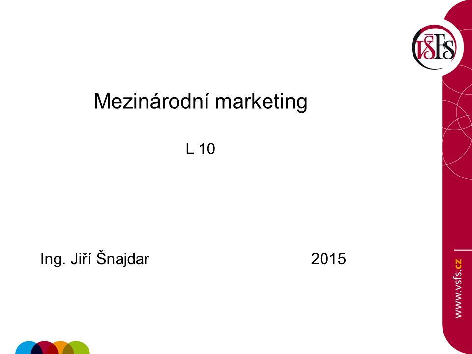 Mezinárodní marketing L 10 Ing. Jiří Šnajdar 2015