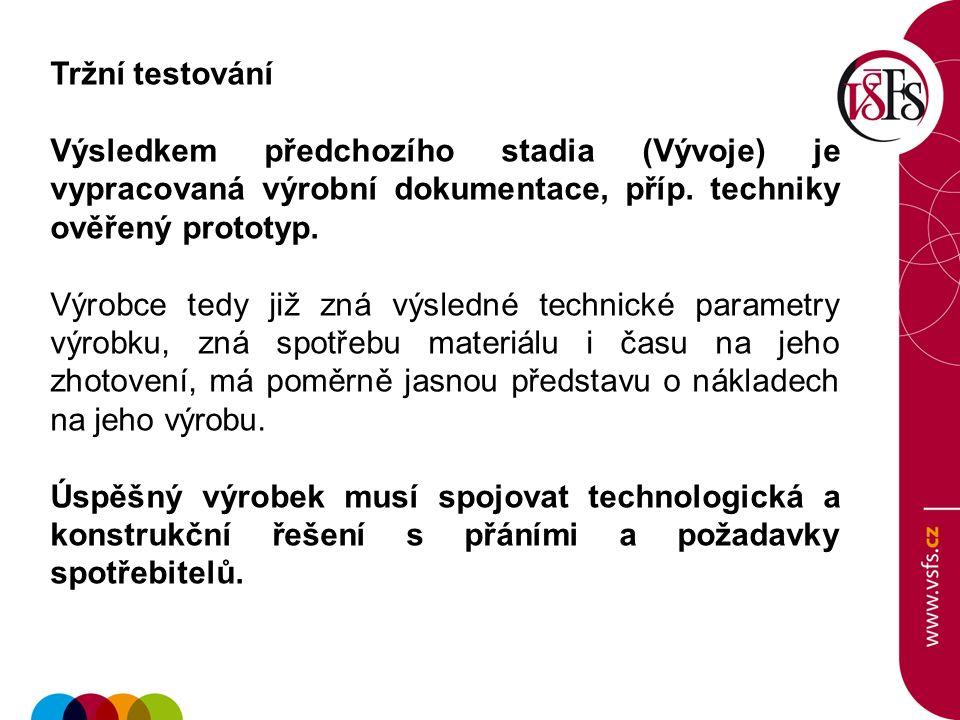 Tržní testování Výsledkem předchozího stadia (Vývoje) je vypracovaná výrobní dokumentace, příp. techniky ověřený prototyp. Výrobce tedy již zná výsled