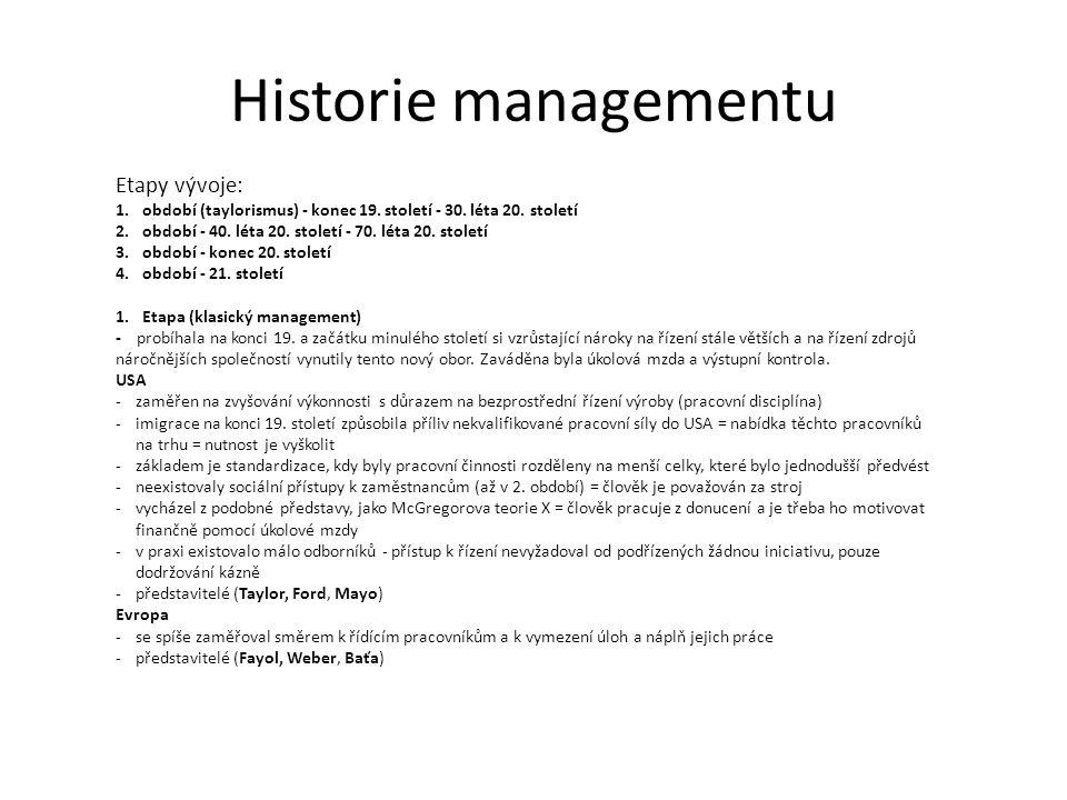 Historie managementu Členění: a) vědecká řízení: Frederik Winslow Taylor -řídící pracovníci mají být odborně kvalifikováni k řízení dělníků, ti mají plnit jejich úkoly -motivace pracovníků (úkolová mzda) - 1 velký denní úkol, jeho splnění bylo motivováno odměnou (penálem za splnění nebo nesplnění) -zavedení normování práce, časové studie, pásová výroba -výběr pracovníků již nebyl nahodilý a na pracovní pozici byl vybírán kandidát dle primitivního profilu kandidáta b) lidské zdroje: Elton Mayo -opak vědeckého řízení -sleduje se motivace lidí, jejích iniciativa, zdůraznění psychologie a sociologie c) správní řízení: Henry Fayol -důraz na celistvost a harmonii řízení, snaha o ucelený pohled na řízení a úlohu manažéra -spravedlivé odměňování, plánování, předvídání, organizování, koordinace a kontrola d) byrokratické řízení: Max Weber -organizace fungující na základě pevných norem a jasných pravidel -přesné pravomoci, povinnosti, popisy činností Tomáš Baťa -plánování → rozklad pololetních plánů do týdenních plánů, založení hospodářských středisek, týdenní zúčtování středisek, založení firemního spoření pro zaměstnance, ubytování pro zaměstnance, účast na zisku Henry Ford -autoritativní manažer, který uvedl mnoho myšlenek z prvního období do praxe -je znám pro zavedení hromadné pásové výroby, kdy jeho nejpopulárnějším vozem byl FORD T, Plechová Lisa Parkinson Kritikem celého taylorismu.